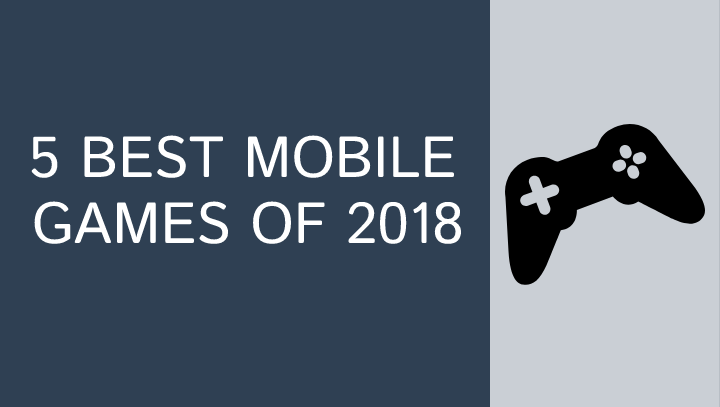 FIVE BEST MOBILE GAMES OF 2018