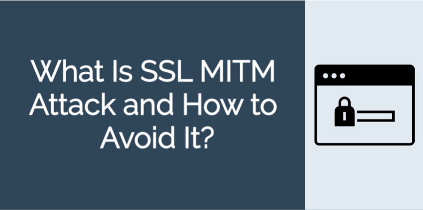 What Is SSL MITM Attack and How to Avoid It?